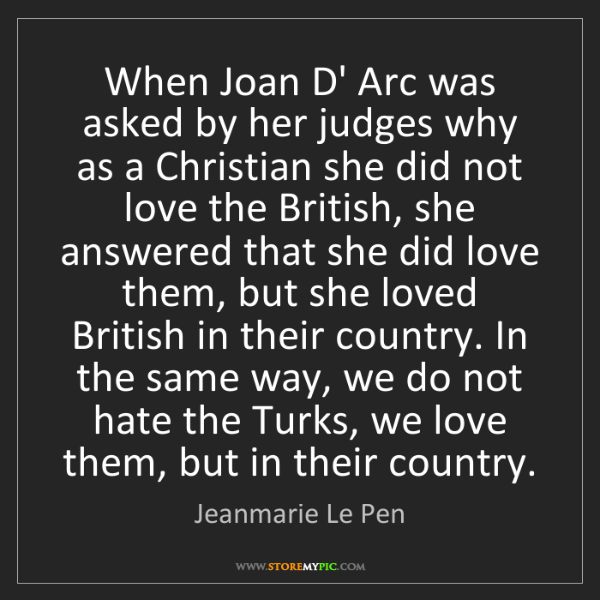 Jeanmarie Le Pen: When Joan D' Arc was asked by her judges why as a Christian...