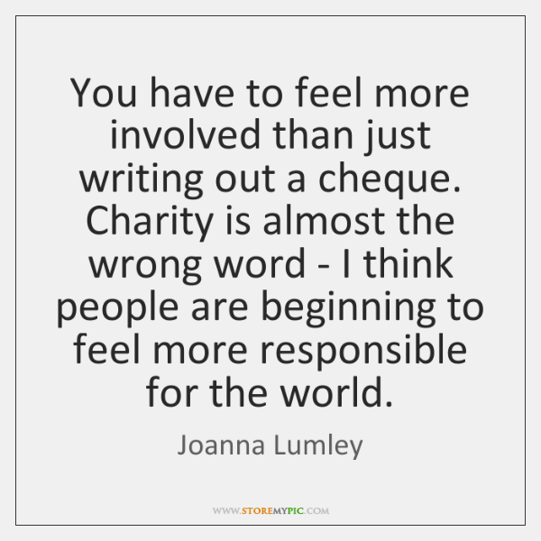 You have to feel more involved than just writing out a cheque. ...
