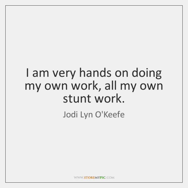 I am very hands on doing my own work, all my own ...