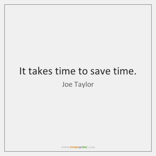 It takes time to save time.