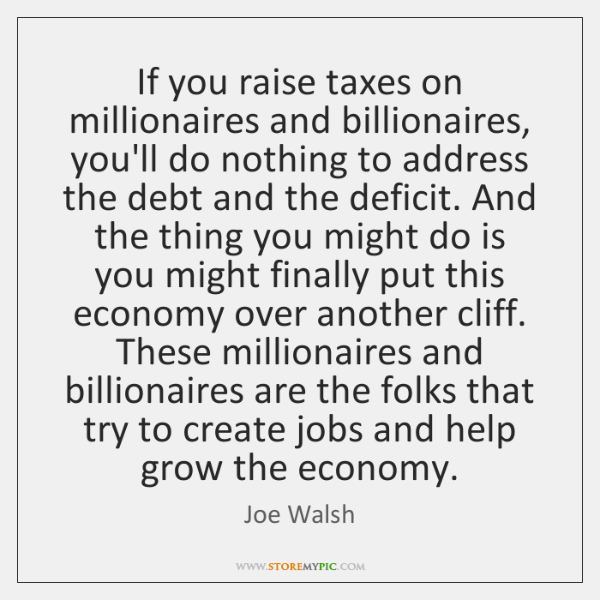 If you raise taxes on millionaires and billionaires, you'll do nothing to ...