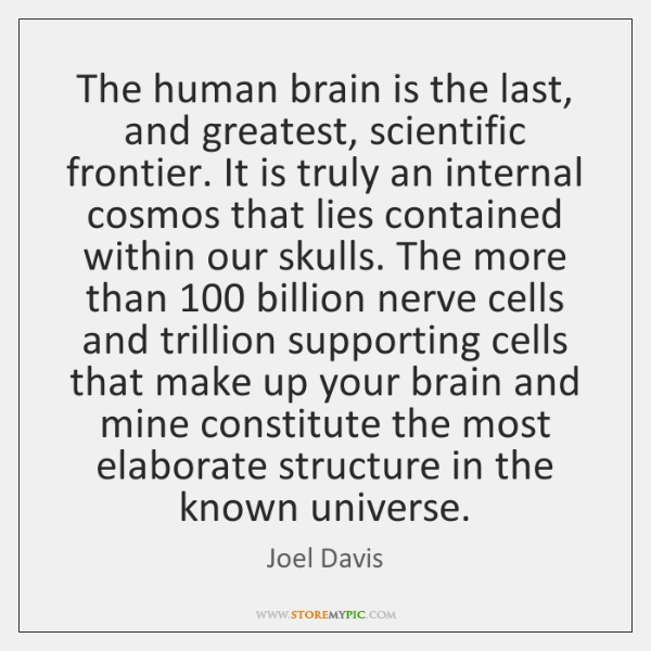 The human brain is the last, and greatest, scientific frontier. It is ...