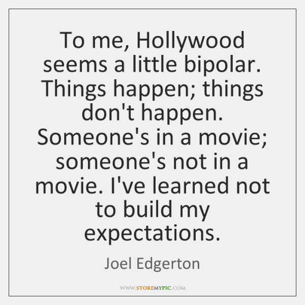 To me, Hollywood seems a little bipolar. Things happen; things don't happen. ...