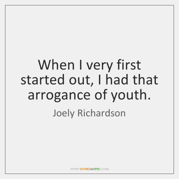 When I very first started out, I had that arrogance of youth.