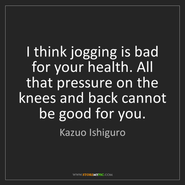 Kazuo Ishiguro: I think jogging is bad for your health. All that pressure...