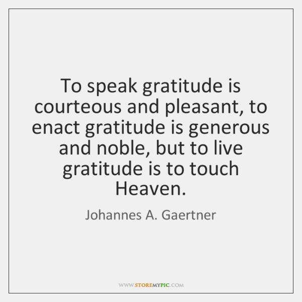 To speak gratitude is courteous and pleasant, to enact gratitude is generous ...