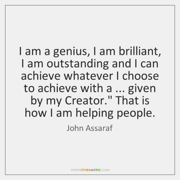 I am a genius, I am brilliant, I am outstanding and I ...