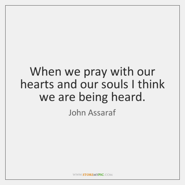 When we pray with our hearts and our souls I think we ...