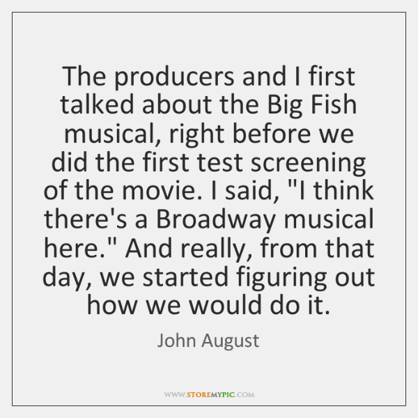 The producers and I first talked about the Big Fish musical, right ...
