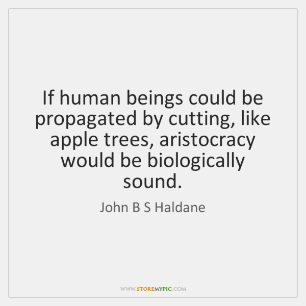 If human beings could be propagated by cutting, like apple trees, aristocracy ...