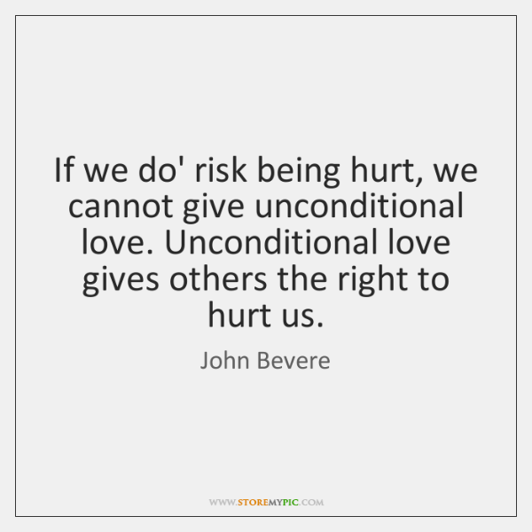 If we do' risk being hurt, we cannot give unconditional love. Unconditional ...