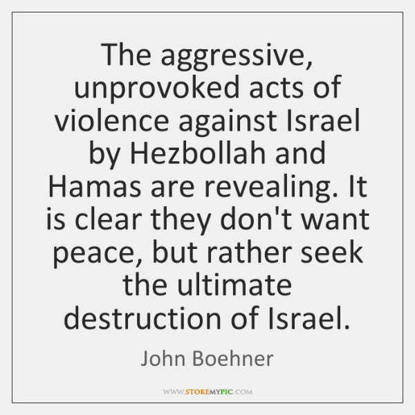 The aggressive, unprovoked acts of violence against Israel by Hezbollah and Hamas ...