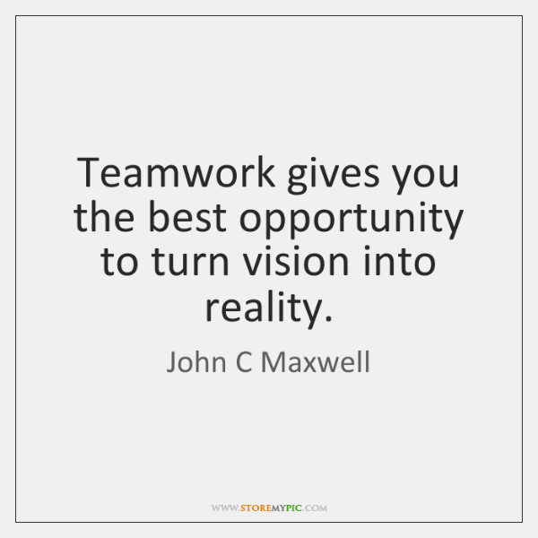 Teamwork gives you the best opportunity to turn vision into reality.