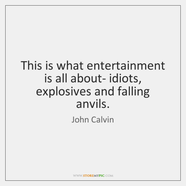 This is what entertainment is all about- idiots, explosives and falling anvils.