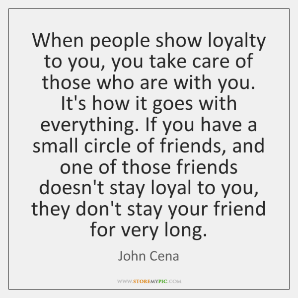 When people show loyalty to you, you take care of those who ...