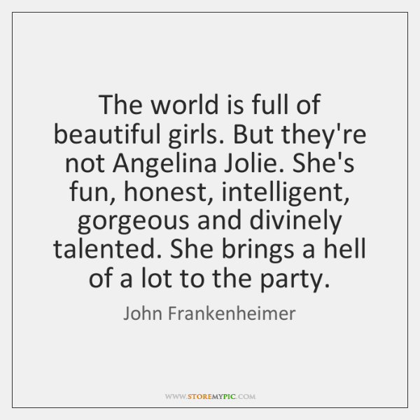 The world is full of beautiful girls. But they're not Angelina Jolie. ...