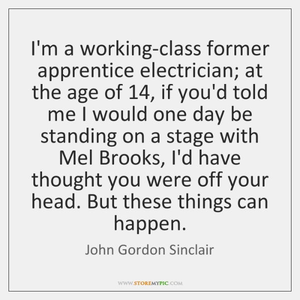 I'm a working-class former apprentice electrician; at the age of 14, if you'd ...