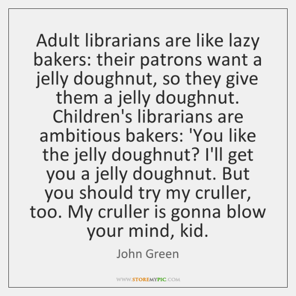 Adult librarians are like lazy bakers: their patrons want a jelly doughnut, ...