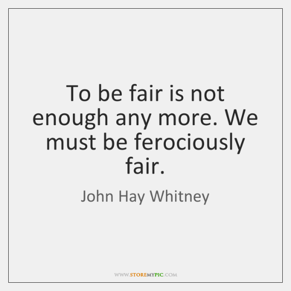 To be fair is not enough any more. We must be ferociously ...