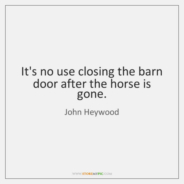 Its No Use Closing The Barn Door After The Horse Is Gone Storemypic