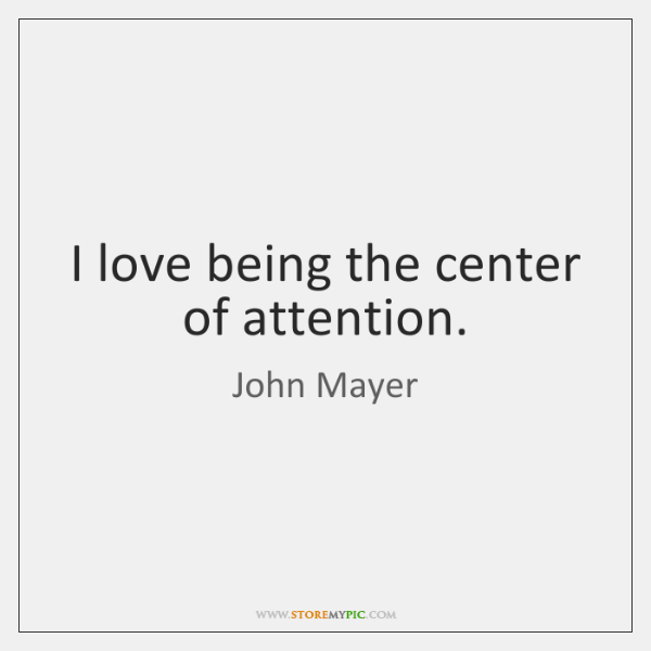 I love being the center of attention.