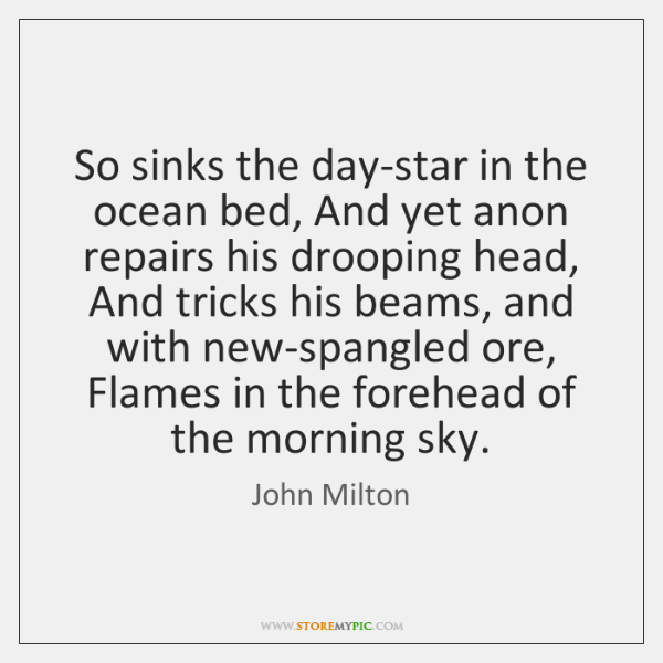 So sinks the day-star in the ocean bed, And yet anon repairs ...