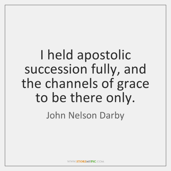 I held apostolic succession fully, and the channels of grace to be ...