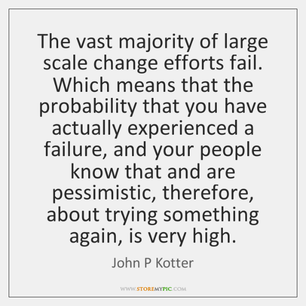 The vast majority of large scale change efforts fail. Which means that ...