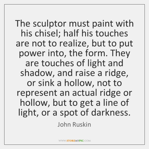 The sculptor must paint with his chisel; half his touches are not ...