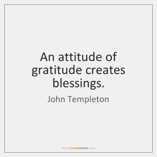 An attitude of gratitude creates blessings.