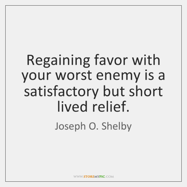Regaining favor with your worst enemy is a satisfactory but short lived ...