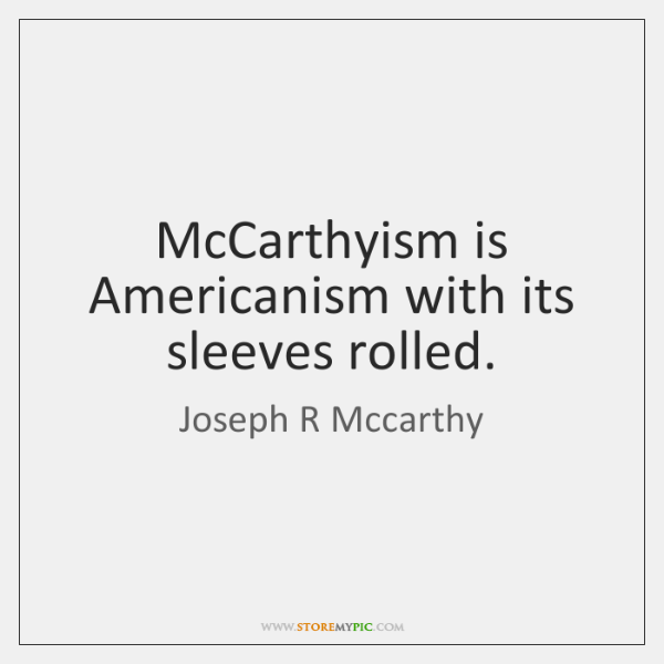 McCarthyism is Americanism with its sleeves rolled.
