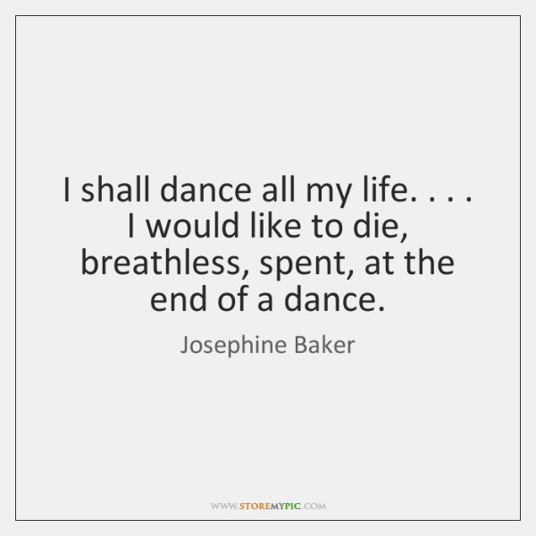 I shall dance all my life. . . . I would like to die, breathless, ...