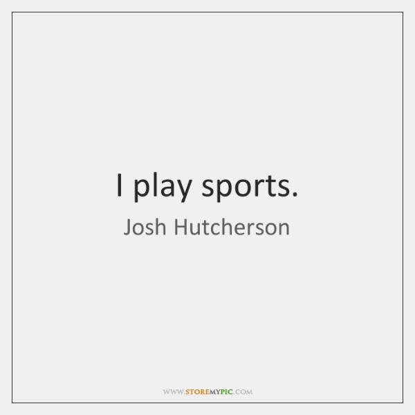 I play sports.