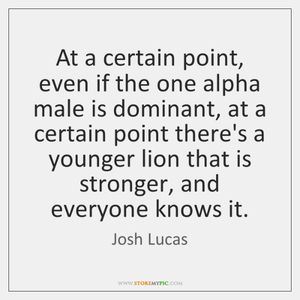 At a certain point, even if the one alpha male is dominant, ...