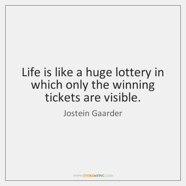 Life is like a huge lottery in which only the winning tickets ...
