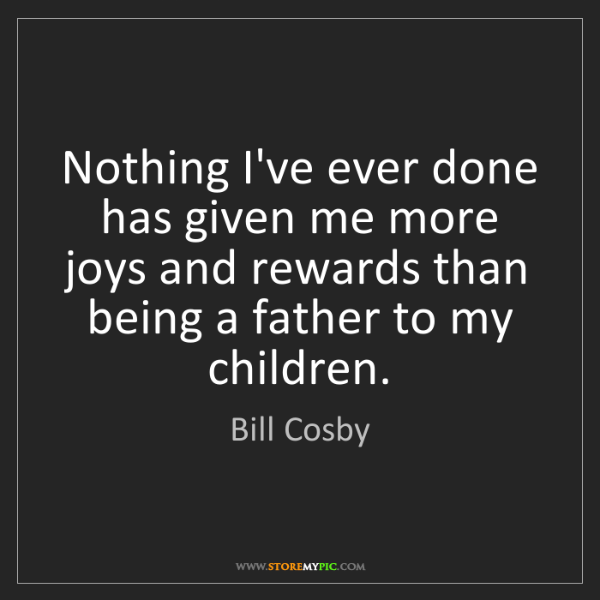 Bill Cosby: Nothing I've ever done has given me more joys and rewards...