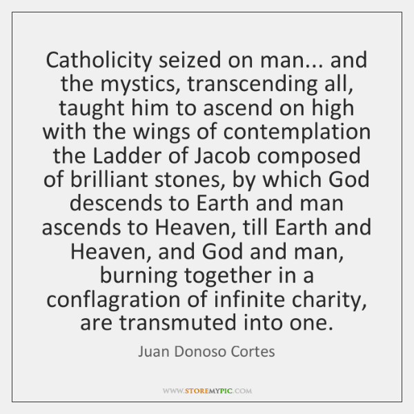 Catholicity seized on man... and the mystics, transcending all, taught him to ...
