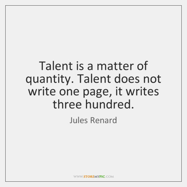Talent is a matter of quantity. Talent does not write one page, ...