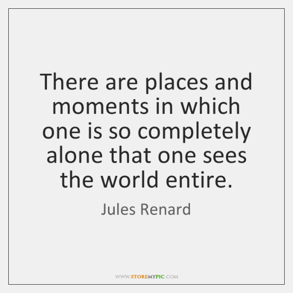 There are places and moments in which one is so completely alone ...