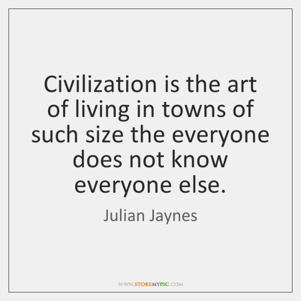 Civilization is the art of living in towns of such size the ...