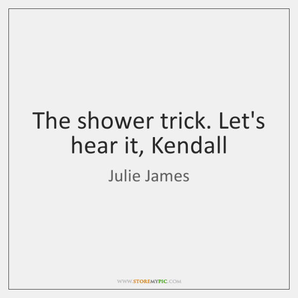 The shower trick. Let's hear it, Kendall