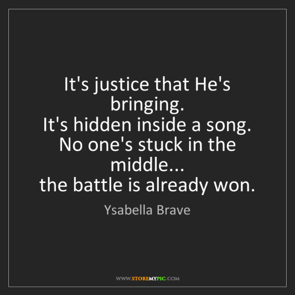 Ysabella Brave: It's justice that He's bringing.   It's hidden inside...