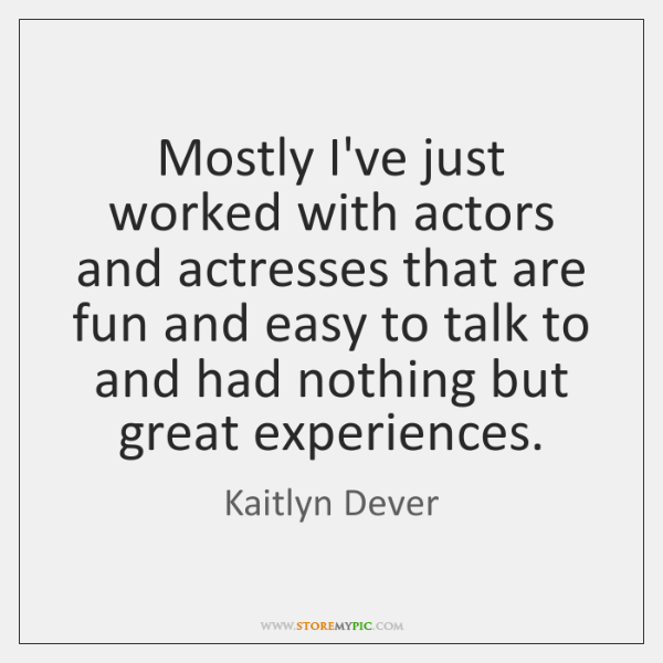 Mostly I've just worked with actors and actresses that are fun and ...