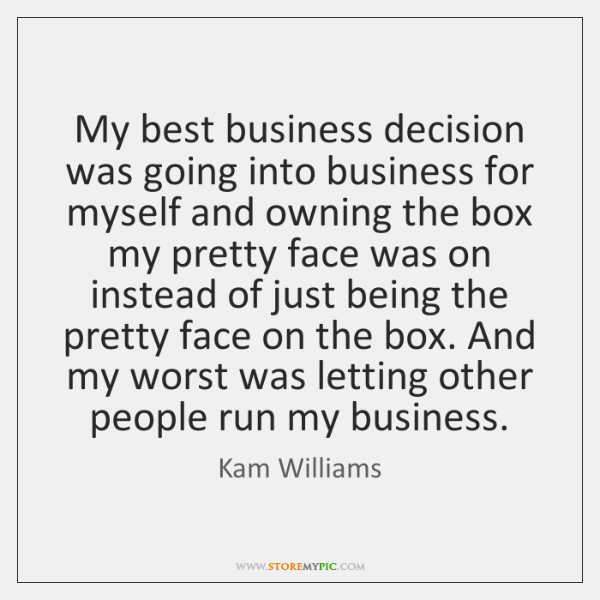 My best business decision was going into business for myself and owning ...