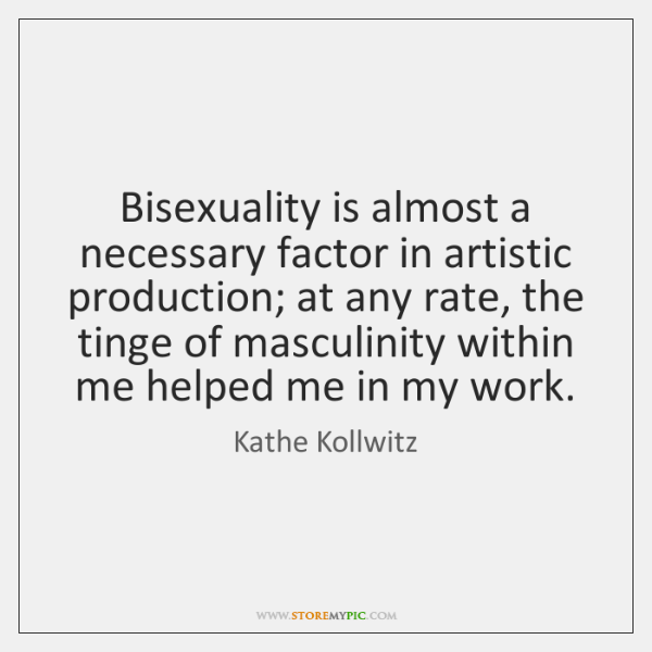 Bisexuality is almost a necessary factor in artistic production; at any rate, ...
