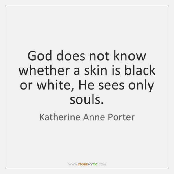 God does not know whether a skin is black or white, He ...