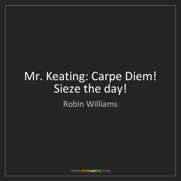 Robin Williams: Mr. Keating: Carpe Diem! Sieze the day!