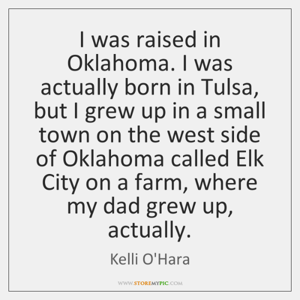I was raised in Oklahoma. I was actually born in Tulsa, but ...