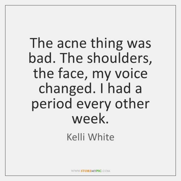 The acne thing was bad. The shoulders, the face, my voice changed. ...